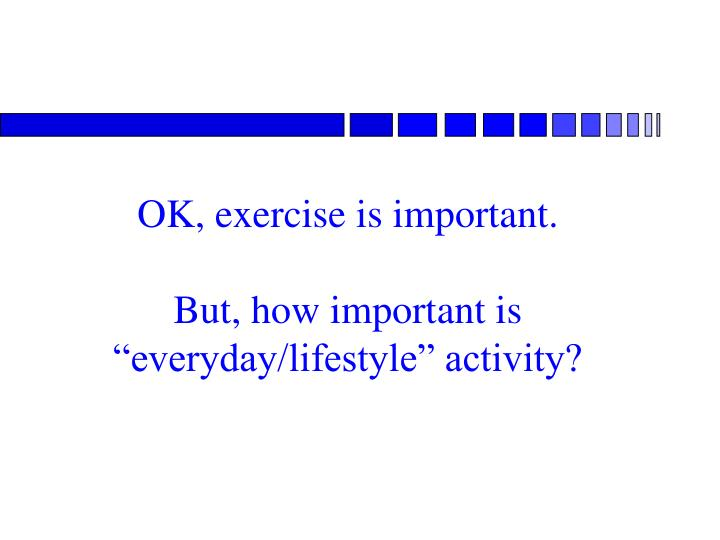 OK, exercise is important.