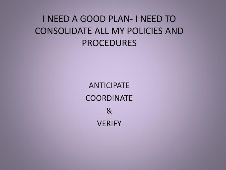 I NEED A GOOD PLAN- I NEED TO CONSOLIDATE ALL MY POLICIES AND PROCEDURES
