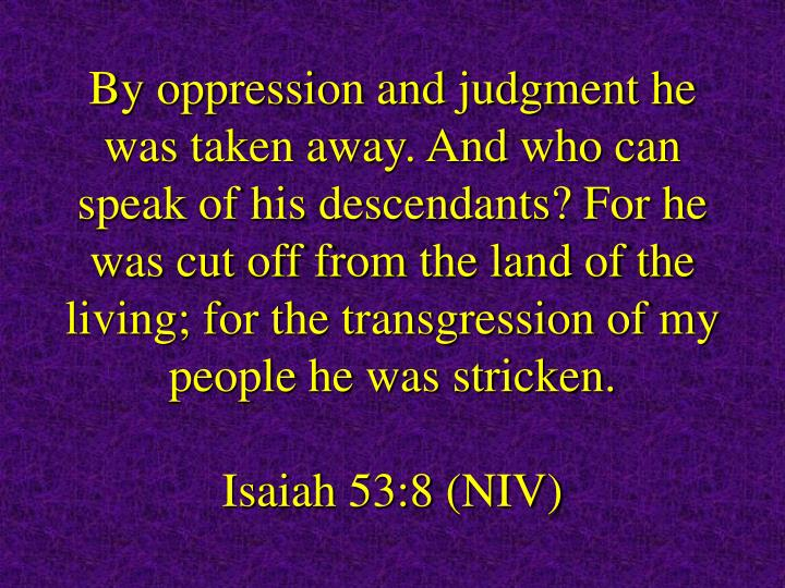 By oppression and judgment he was taken away. And who can speak of his descendants? For he was cut off from the land of the living; for the transgression of my people he was stricken.