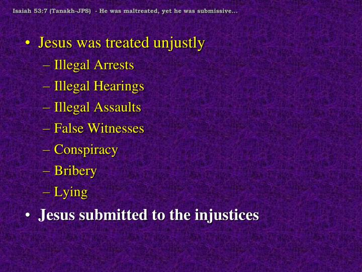 Isaiah 53:7 (Tanakh-JPS)  - He was maltreated, yet he was submissive...