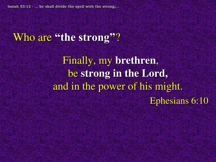 Isaiah 53:12 - … he shall divide the spoil with the strong;…