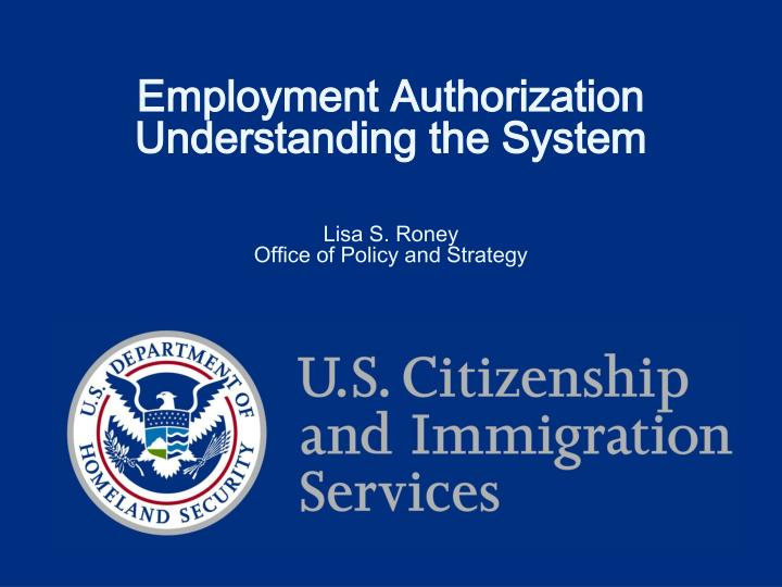 Employment authorization understanding the system lisa s roney office of policy and strategy