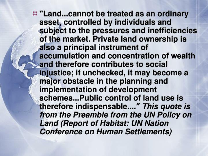 """Land...cannot be treated as an ordinary asset, controlled by individuals and subject to the pressures and inefficiencies of the market. Private land ownership is also a principal instrument of accumulation and concentration of wealth and therefore contributes to social injustice; if unchecked, it may become a major obstacle in the planning and implementation of development schemes...Public control of land use is therefore indispensable...."