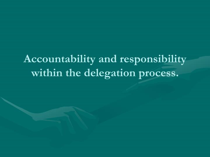 Accountability and responsibility within the delegation process.