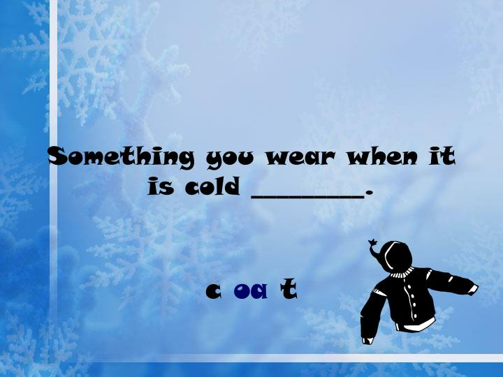 Something you wear when it is cold _________.