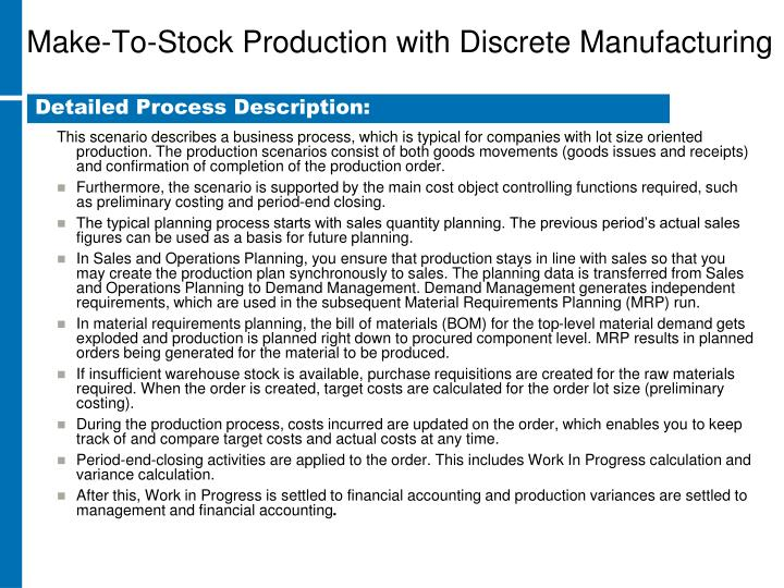 This scenario describes a business process, which is typical for companies with lot size oriented production. The production scenarios consist of both goods movements (goods issues and receipts) and confirmation of completion of the production order.