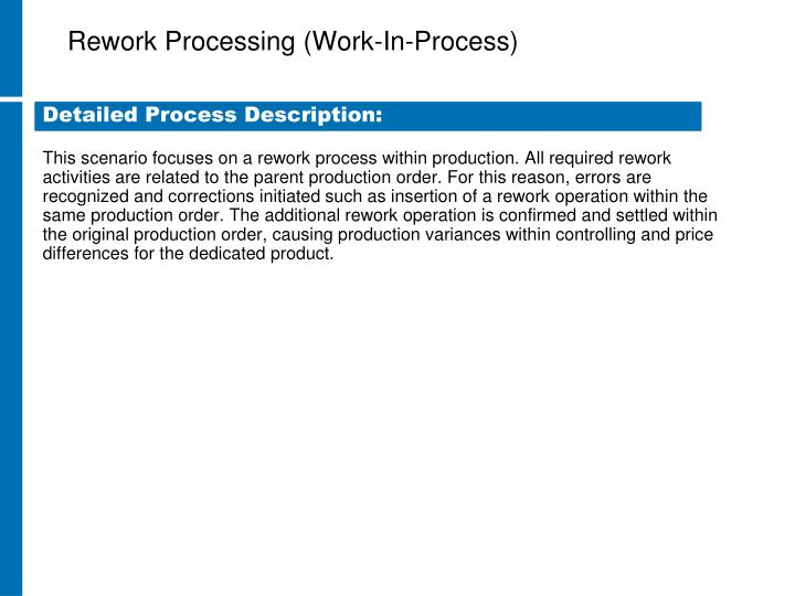This scenario focuses on a rework process within production. All required rework activities are related to the parent production order. For this reason, errors are recognized and corrections initiated such as insertion of a rework operation within the same production order. The additional rework operation is confirmed and settled within the original production order, causing production variances within controlling and price differences for the dedicated product.