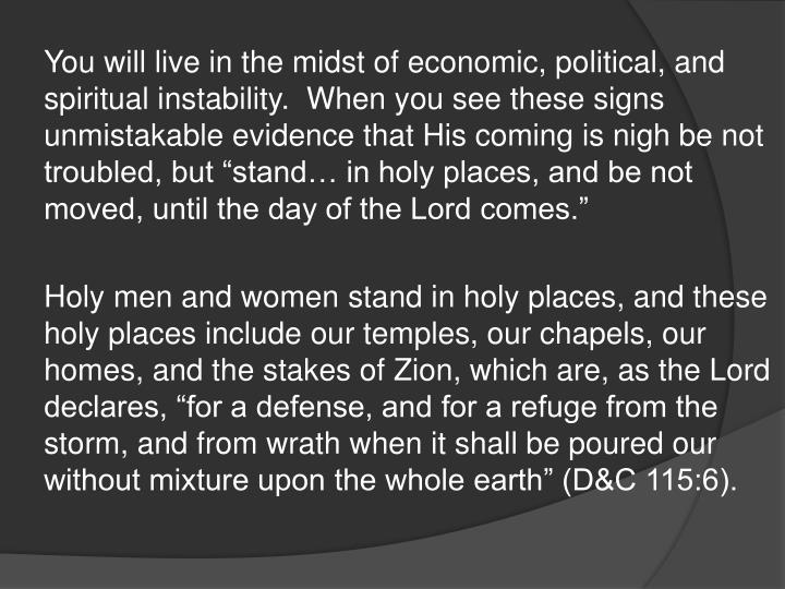 "You will live in the midst of economic, political, and spiritual instability.  When you see these signs unmistakable evidence that His coming is nigh be not troubled, but ""stand… in holy places, and be not moved, until the day of the Lord comes."""