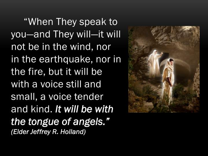 """When They speak to you—and They will—it will not be in the wind, nor in the earthquake, nor in the fire, but it will be with a voice still and small, a voice tender and kind."