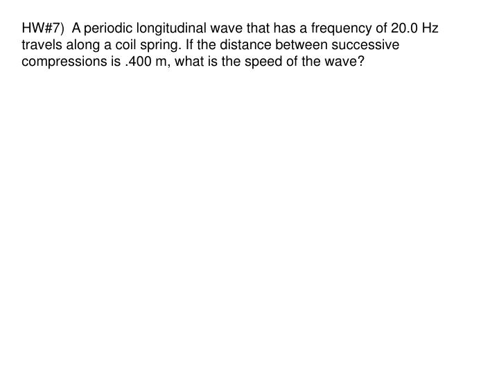 HW#7)  A periodic longitudinal wave that has a frequency of 20.0 Hz travels along a coil spring. If the distance between successive compressions is .400 m, what is the speed of the wave?