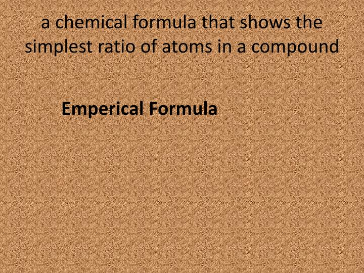 a chemical formula that shows the simplest ratio of atoms in a compound