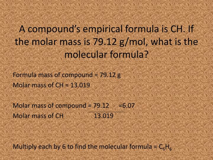 A compound's empirical formula is CH. If the molar mass is 79.12 g/mol, what is the molecular formula?
