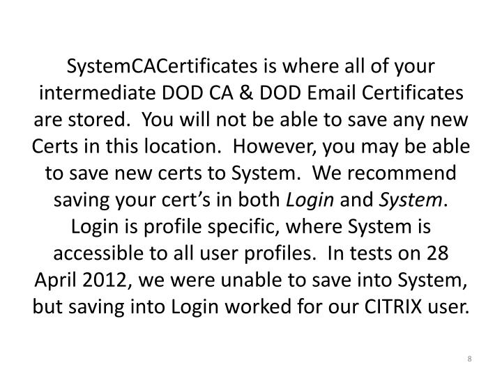 SystemCACertificates is where all of your intermediate DOD CA & DOD Email Certificates are stored.  You will not be able to save any new Certs in this location.  However, you may be able to save new certs to System.  We recommend saving your cert's in both