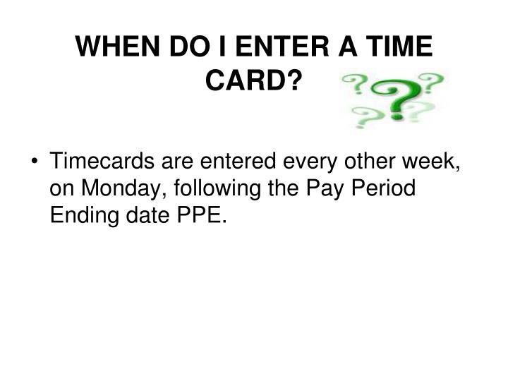 WHEN DO I ENTER A TIME CARD?
