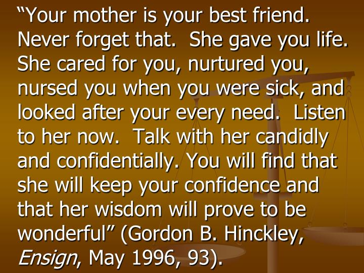 """Your mother is your best friend.  Never forget that.  She gave you life.  She cared for you, nurtured you, nursed you when you were sick, and looked after your every need.  Listen to her now.  Talk with her candidly and confidentially. You will find that she will keep your confidence and that her wisdom will prove to be wonderful"" (Gordon B. Hinckley,"