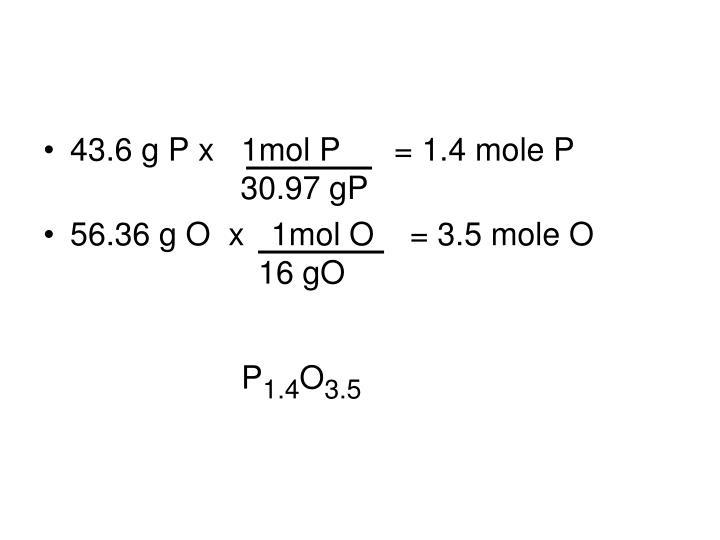 43.6 g P x   1mol P      = 1.4 mole P       30.97 gP