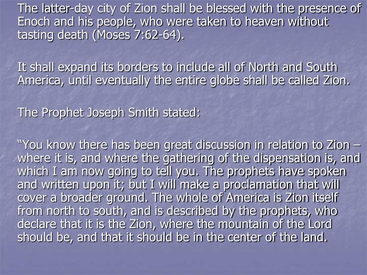 The latter-day city of Zion shall be blessed with the presence of Enoch and his people, who were taken to heaven without tasting death (Moses 7:62-64).