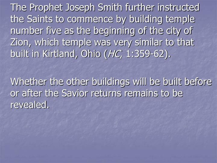 The Prophet Joseph Smith further instructed the Saints to commence by building temple number five as the beginning of the city of Zion, which temple was very similar to that built in Kirtland, Ohio (