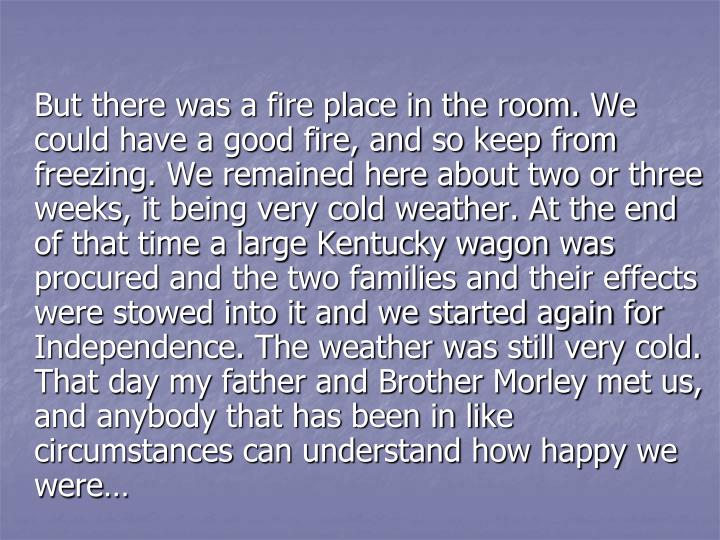 But there was a fire place in the room. We could have a good fire, and so keep from freezing. We remained here about two or three weeks, it being very cold weather. At the end of that time a large Kentucky wagon was procured and the two families and their effects were stowed into it and we started again for Independence. The weather was still very cold. That day my father and Brother Morley met us, and anybody that has been in like circumstances can understand how happy we were…