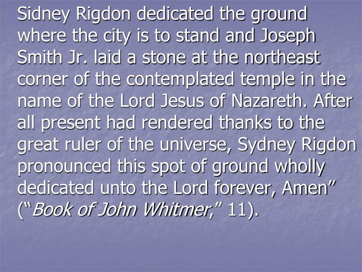"Sidney Rigdon dedicated the ground where the city is to stand and Joseph Smith Jr. laid a stone at the northeast corner of the contemplated temple in the name of the Lord Jesus of Nazareth. After all present had rendered thanks to the great ruler of the universe, Sydney Rigdon pronounced this spot of ground wholly dedicated unto the Lord forever, Amen"" ("""
