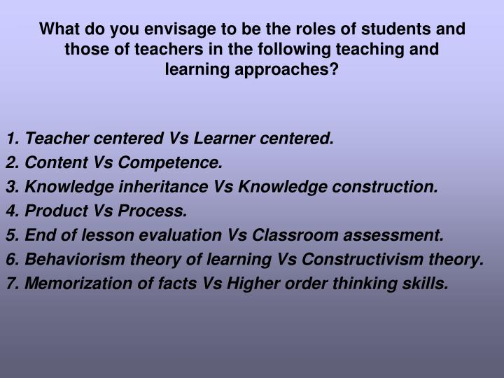 What do you envisage to be the roles of students and those of teachers in the following teaching and learning approaches?