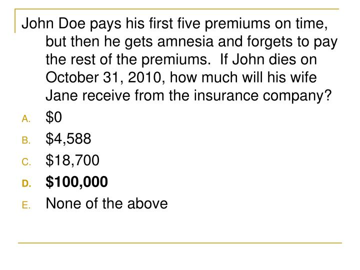 John Doe pays his first five premiums on time, but then he gets amnesia and forgets to pay the rest of the premiums.  If John dies on October 31, 2010, how much will his wife Jane receive from the insurance company?