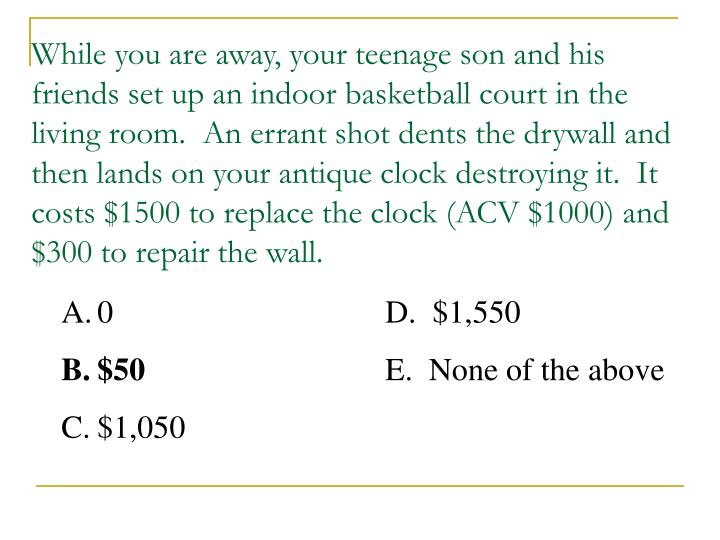 While you are away, your teenage son and his friends set up an indoor basketball court in the living room.  An errant shot dents the drywall and then lands on your antique clock destroying it.  It costs $1500 to replace the clock (ACV $1000) and $300 to repair the wall.