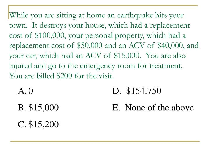 While you are sitting at home an earthquake hits your town.  It destroys your house, which had a replacement cost of $100,000, your personal property, which had a replacement cost of $50,000 and an ACV of $40,000, and your car, which had an ACV of $15,000.  You are also injured and go to the emergency room for treatment.  You are billed $200 for the visit.