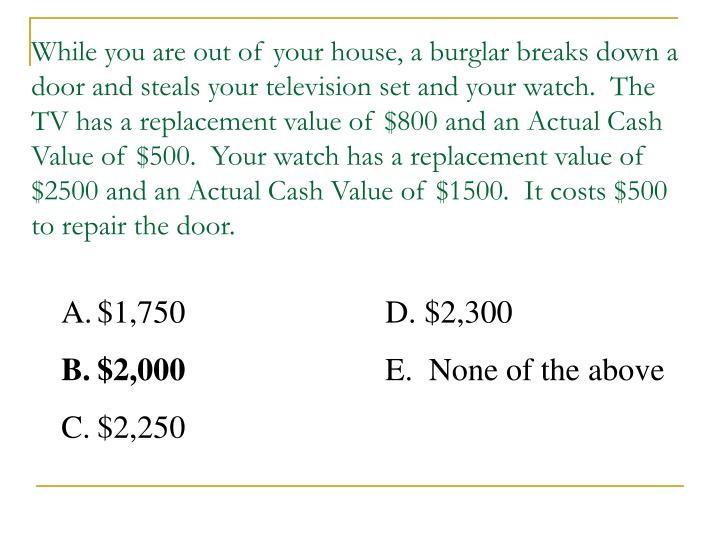 While you are out of your house, a burglar breaks down a door and steals your television set and your watch.  The TV has a replacement value of $800 and an Actual Cash Value of $500.  Your watch has a replacement value of $2500 and an Actual Cash Value of $1500.  It costs $500 to repair the door.