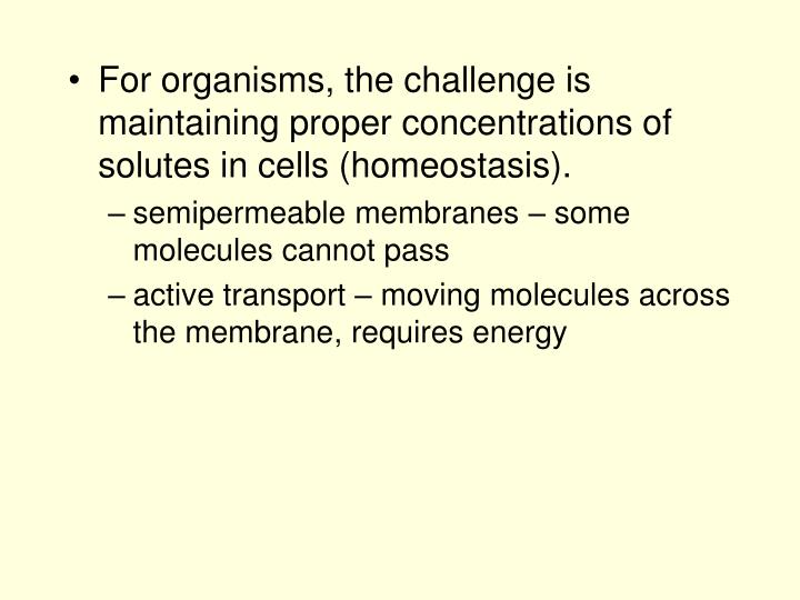 For organisms, the challenge is maintaining proper concentrations of solutes in cells (homeostasis).