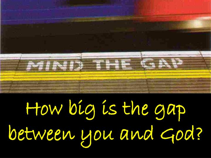 How big is the gap between you and God?