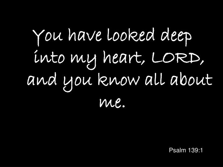 You have looked deep into my heart lord and you know all about me