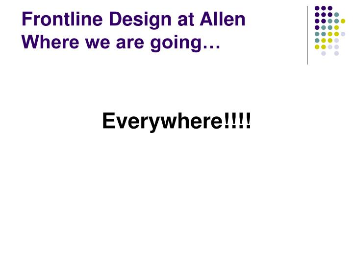 Frontline Design at Allen  Where we are going…