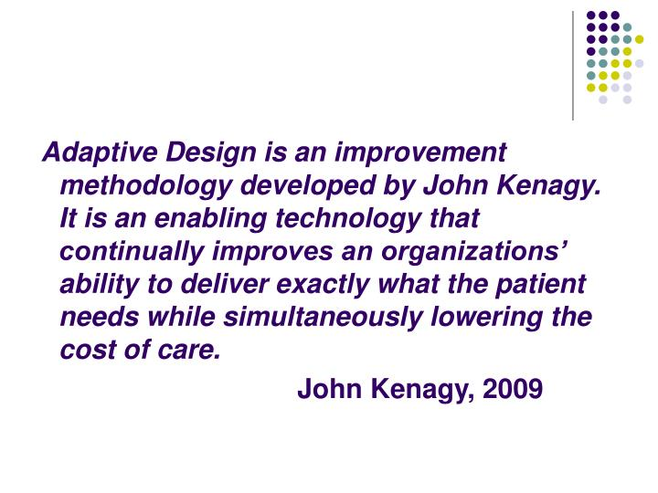 Adaptive Design is an improvement methodology developed by John Kenagy.  It is an enabling technology that continually improves an organizations' ability to deliver exactly what the patient needs while simultaneously lowering the cost of care.