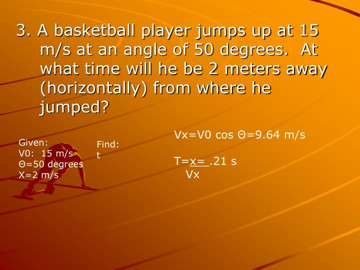 3. A basketball player jumps up at 15 m/s at an angle of 50 degrees.  At what time will he be 2 meters away (horizontally) from where he jumped?
