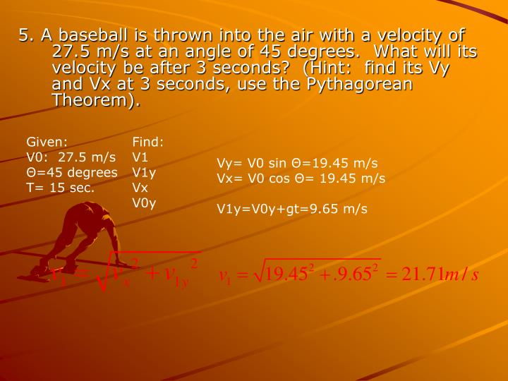 5. A baseball is thrown into the air with a velocity of 27.5 m/s at an angle of 45 degrees.  What will its velocity be after 3 seconds?  (Hint:  find its Vy and Vx at 3 seconds, use the Pythagorean Theorem).