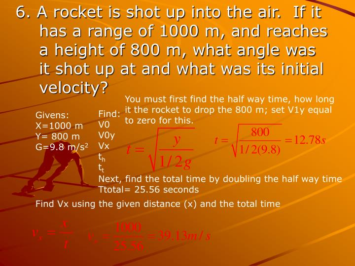 6. A rocket is shot up into the air.  If it has a range of 1000 m, and reaches a height of 800 m, what angle was it shot up at and what was its initial velocity?