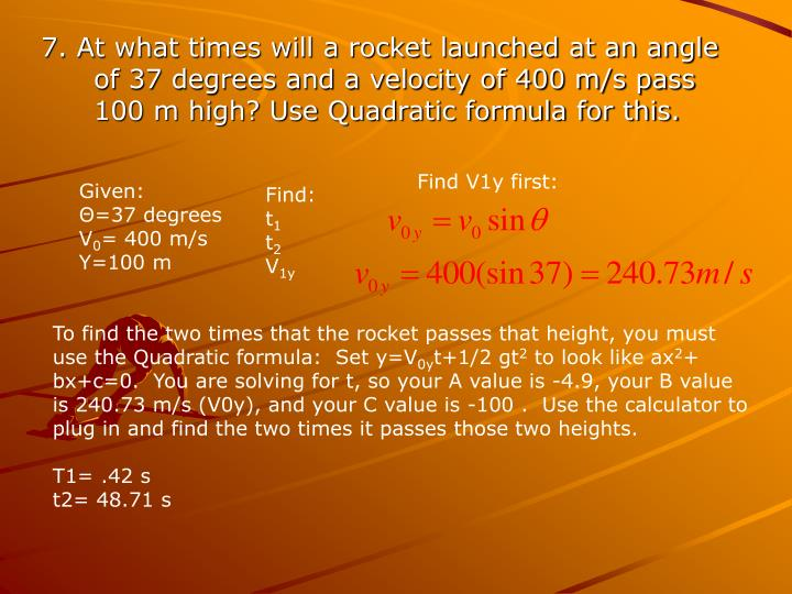 7. At what times will a rocket launched at an angle of 37 degrees and a velocity of 400 m/s pass 100 m high? Use Quadratic formula for this.