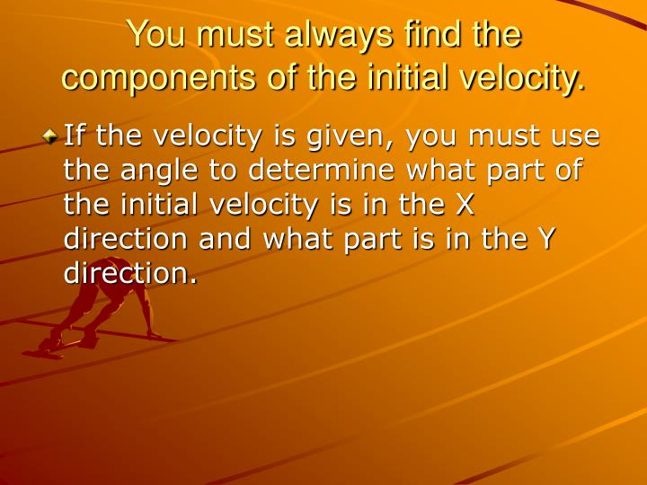 You must always find the components of the initial velocity