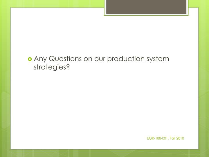 Any Questions on our production system strategies?