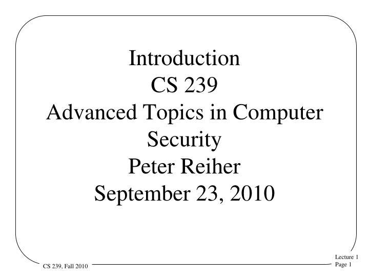 introduction cs 239 advanced topics in computer security peter reiher september 23 2010