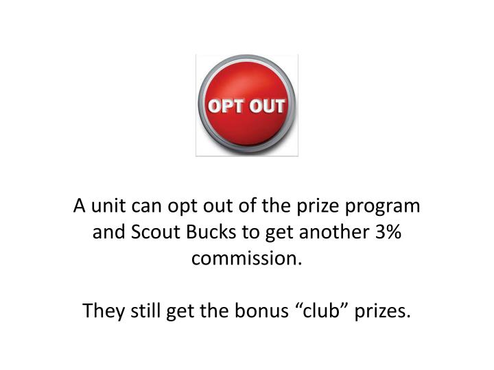A unit can opt out of the prize program and Scout Bucks to get another 3% commission.