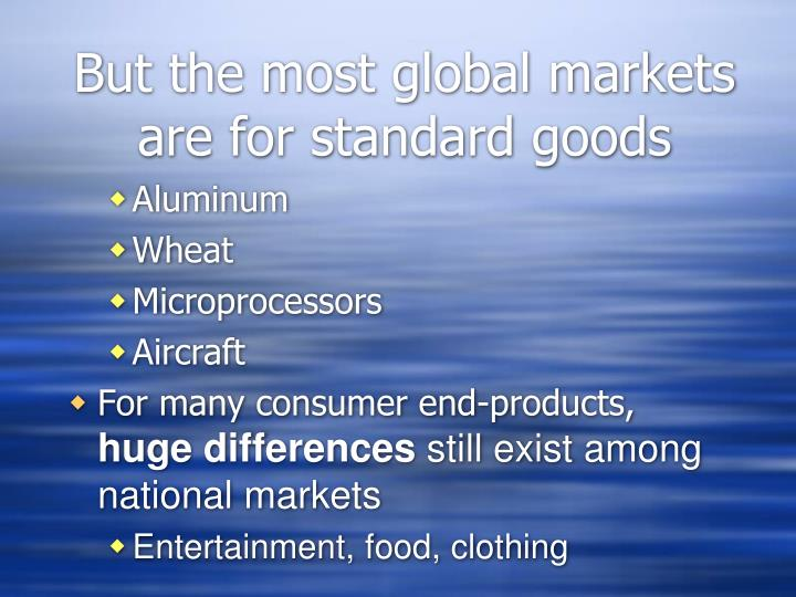 But the most global markets are for standard goods