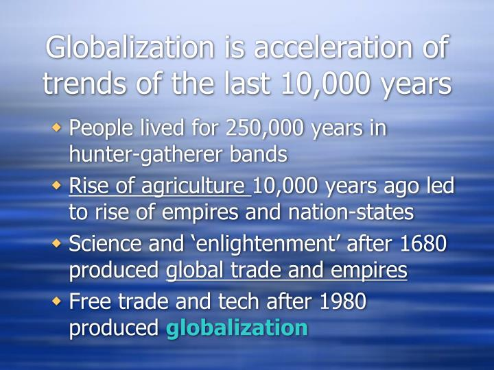 Globalization is acceleration of trends of the last 10,000 years