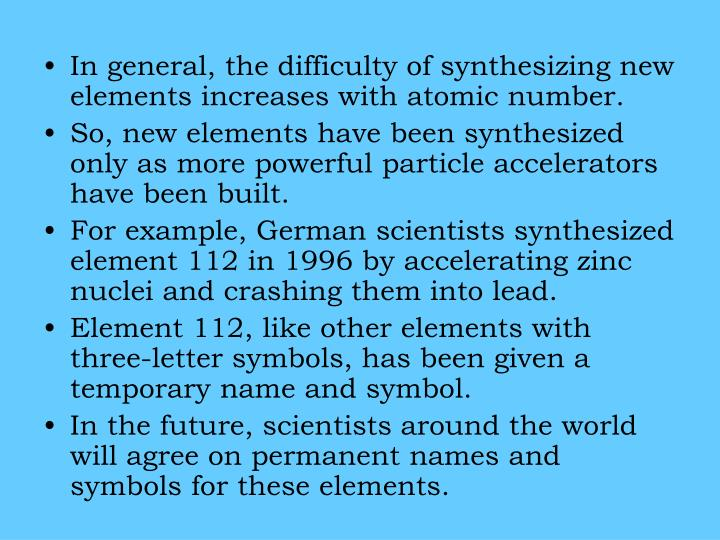 In general, the difficulty of synthesizing new elements increases with atomic number.