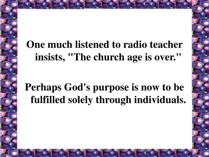 "One much listened to radio teacher insists, ""The church age is over."""