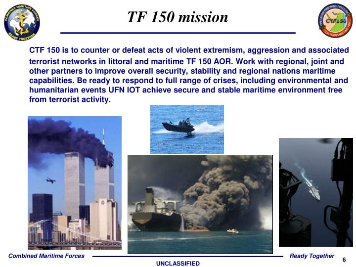 CTF 150 is to counter or defeat acts of violent extremism, aggression and associated terrorist networks in littoral and maritime TF 150 AOR. Work with regional, joint and other partners to improve overall security, stability and regional nations maritime capabilities. Be ready to respond to full range of crises, including environmental and humanitarian events UFN IOT achieve secure and stable maritime environment free from terrorist