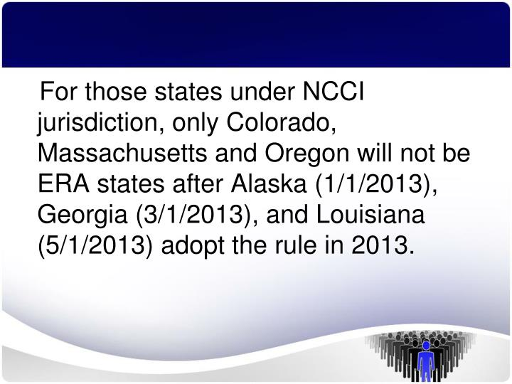 For those states under NCCI jurisdiction, only Colorado, Massachusetts and Oregon will not be ERA states after Alaska (1/1/2013), Georgia (3/1/2013), and Louisiana (5/1/2013) adopt the rule in 2013.