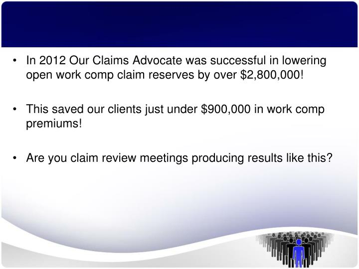 In 2012 Our Claims Advocate was successful in lowering open work comp claim reserves by over $2,800,000!