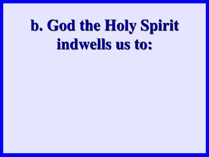 b. God the Holy Spirit indwells us to: